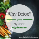 Why Detox? Plus, my detox nightmare