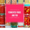 Beyond the Pickle Jar: Fermented foods and You!