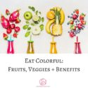 Eat Colorful! : Fruits and Veggies and Benefits